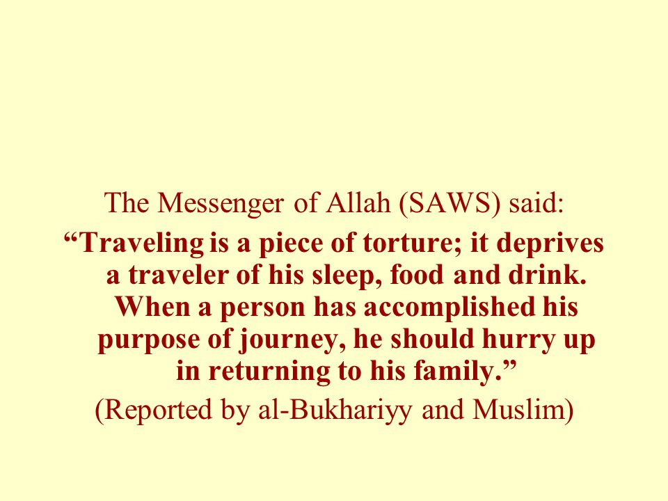 The Messenger of Allah (SAWS) said: Traveling is a piece of torture; it deprives a traveler of his sleep, food and drink.