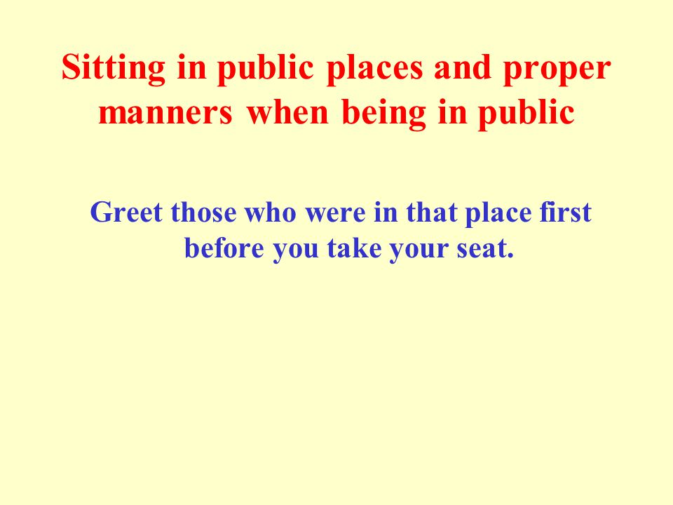 Sitting in public places and proper manners when being in public Greet those who were in that place first before you take your seat.