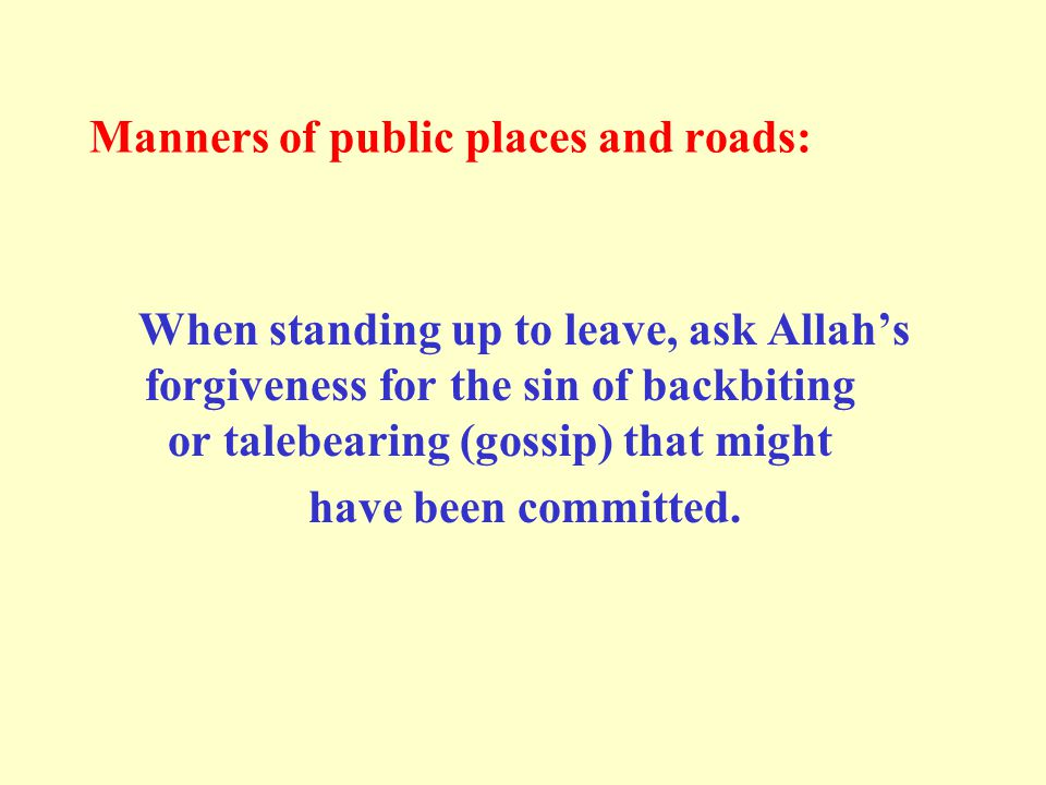 Manners of public places and roads: When standing up to leave, ask Allah's forgiveness for the sin of backbiting or talebearing (gossip) that might have been committed.