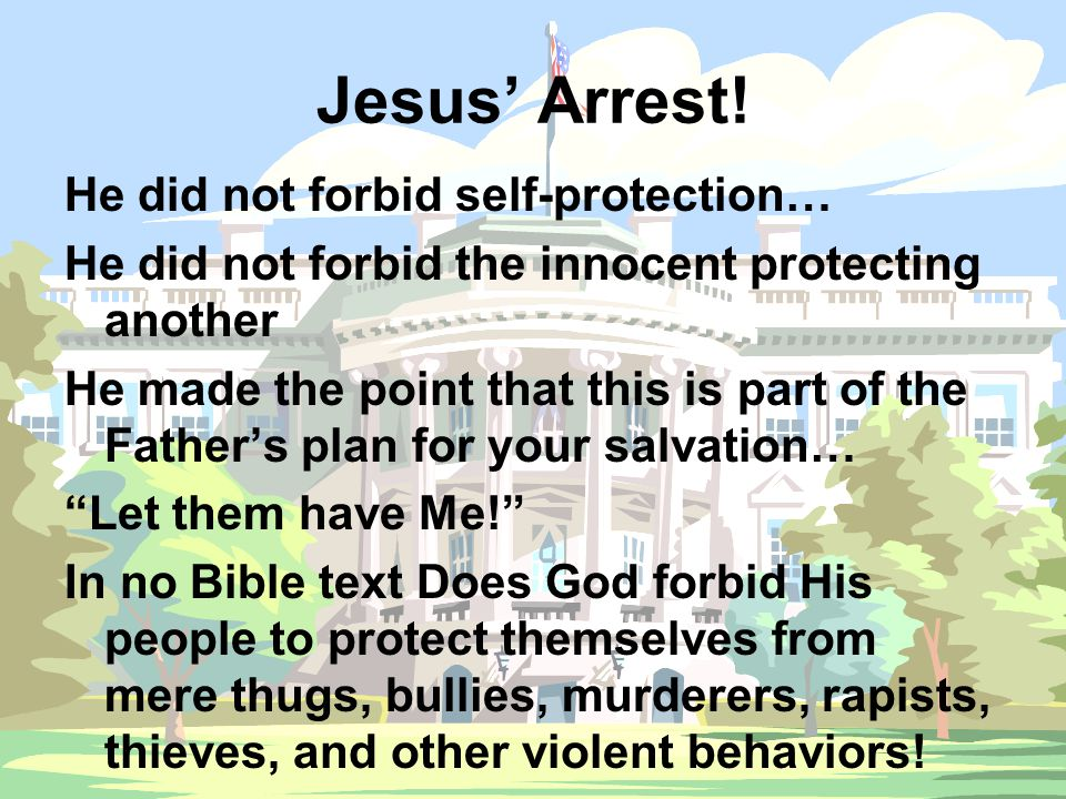 Jesus' Arrest! He did not forbid self-protection… He did not forbid the innocent protecting another He made the point that this is part of the Father'