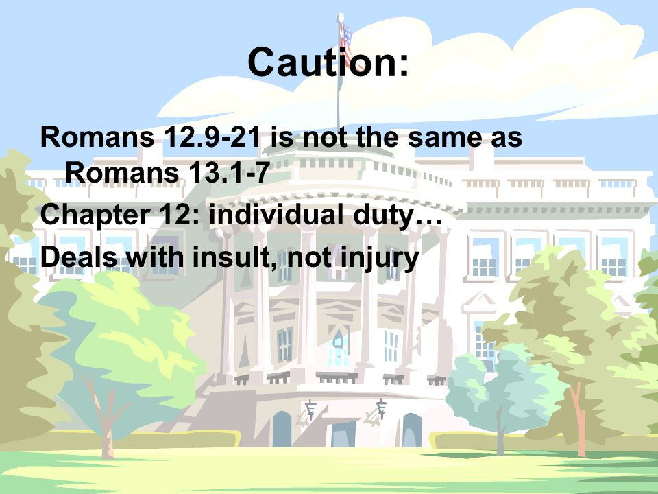 Caution: Romans 12.9-21 is not the same as Romans 13.1-7 Chapter 12: individual duty… Deals with insult, not injury