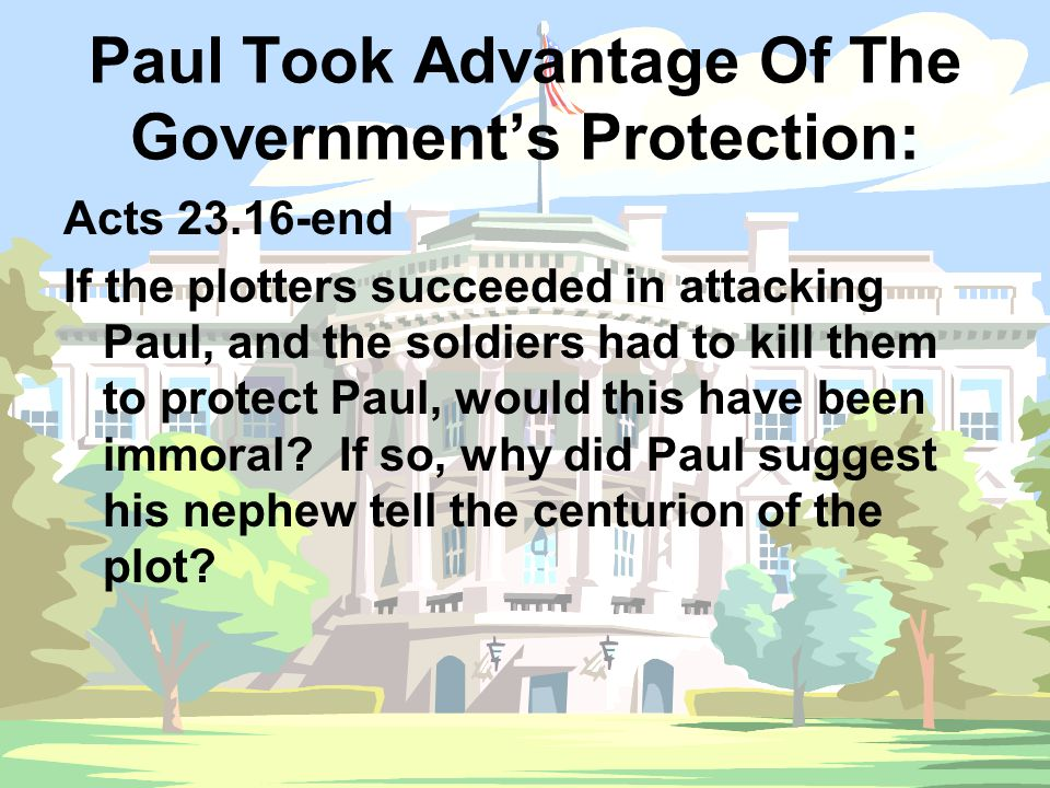 Paul Took Advantage Of The Government's Protection: Acts 23.16-end If the plotters succeeded in attacking Paul, and the soldiers had to kill them to protect Paul, would this have been immoral.