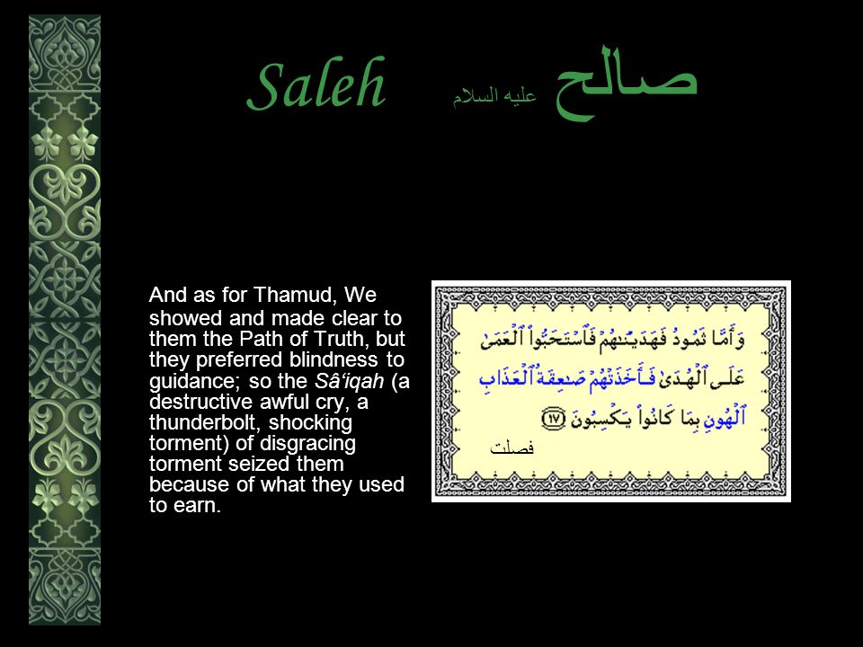 Saleh عليه السلام صالح And as for Thamud, We showed and made clear to them the Path of Truth, but they preferred blindness to guidance; so the Sâ'iqah (a destructive awful cry, a thunderbolt, shocking torment) of disgracing torment seized them because of what they used to earn.