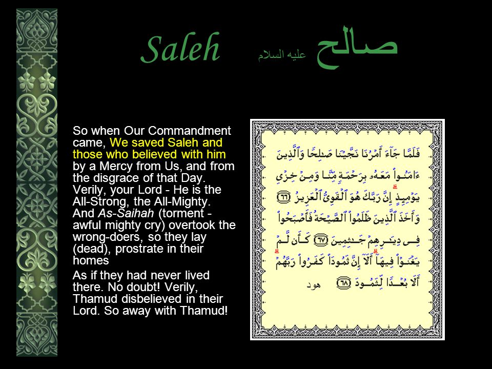 Saleh عليه السلام صالح So when Our Commandment came, We saved Saleh and those who believed with him by a Mercy from Us, and from the disgrace of that Day.