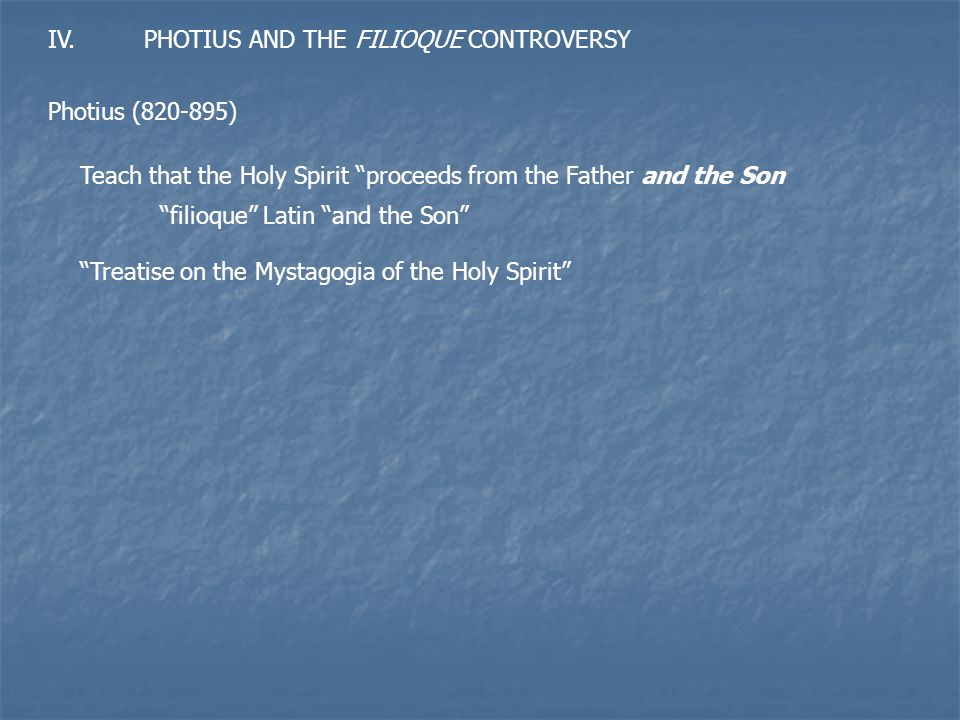 IV.PHOTIUS AND THE FILIOQUE CONTROVERSY Photius (820-895) Teach that the Holy Spirit proceeds from the Father and the Son filioque Latin and the Son Treatise on the Mystagogia of the Holy Spirit