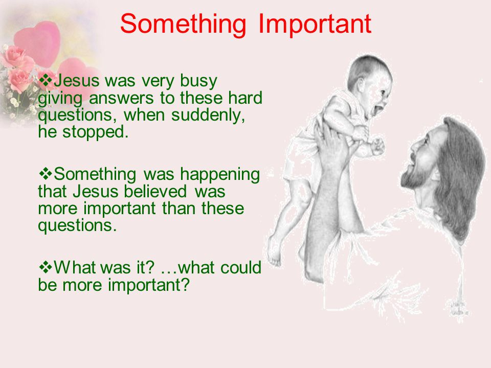 Something Important  Jesus was very busy giving answers to these hard questions, when suddenly, he stopped.