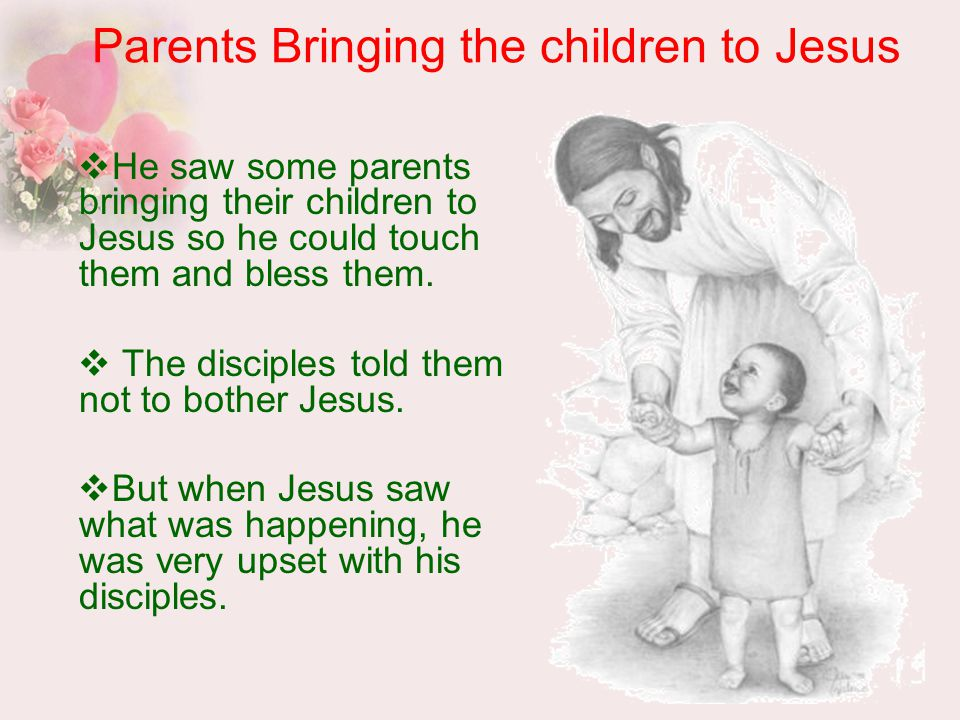 Parents Bringing the children to Jesus  He saw some parents bringing their children to Jesus so he could touch them and bless them.