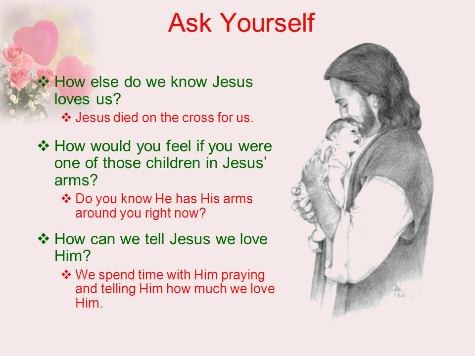 Ask Yourself  How else do we know Jesus loves us.