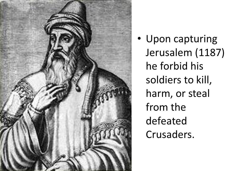 Saladin He was a just and noble leader who was admired by many He united the Muslim empires into a strong and formidable force to rival the Christian Crusaders