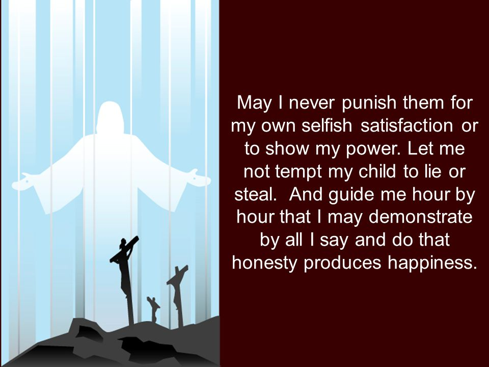 May I never punish them for my own selfish satisfaction or to show my power. Let me not tempt my child to lie or steal. And guide me hour by hour that