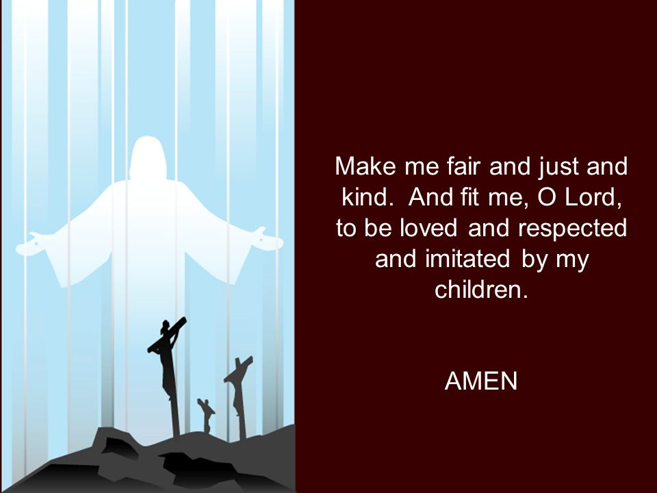 Make me fair and just and kind. And fit me, O Lord, to be loved and respected and imitated by my children. AMEN