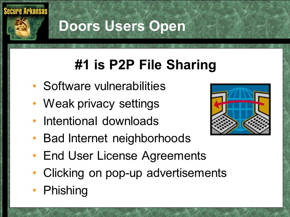 Doors Users Open #1 is P2P File Sharing Software vulnerabilities Weak privacy settings Intentional downloads Bad Internet neighborhoods End User License Agreements Clicking on pop-up advertisements Phishing