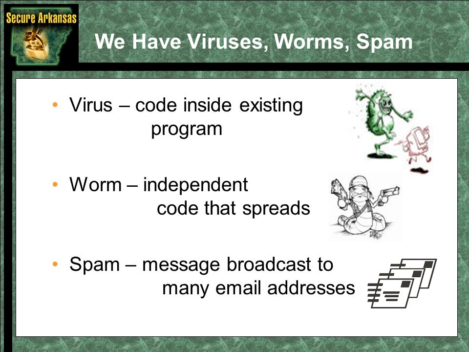 We Have Viruses, Worms, Spam Virus – code inside existing program Worm – independent code that spreads Spam – message broadcast to many email addresses