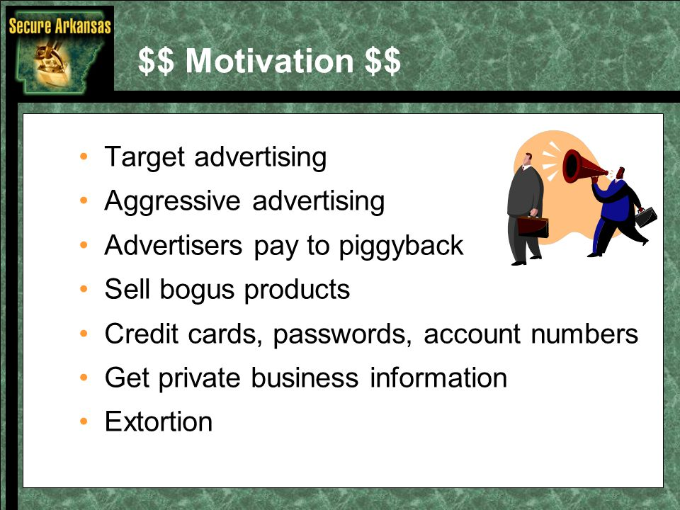 $$ Motivation $$ Target advertising Aggressive advertising Advertisers pay to piggyback Sell bogus products Credit cards, passwords, account numbers G