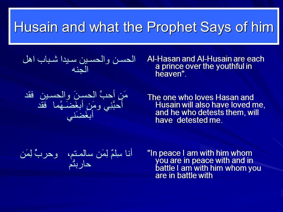 Husain and what the Prophet Says of him الحسـن والحسـين سـيدا شـباب اهل الجنه مََنٍ أحبَّ الحسـنَ والحسـين فقد أحبَّنِي ومَنٍ أبغَضَـهُما فقد أبغَضَني