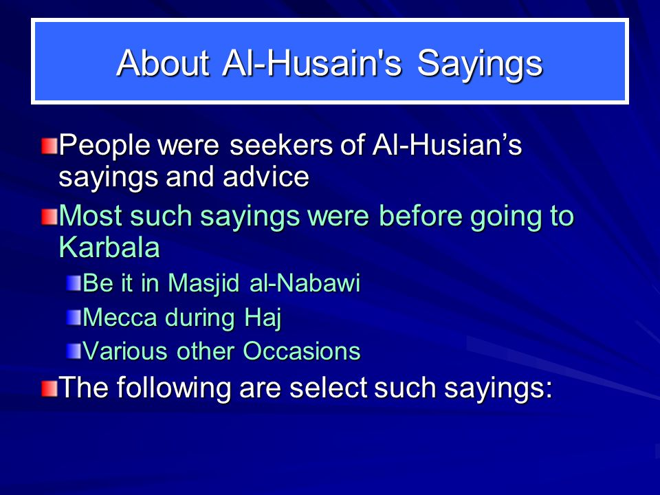 About Al-Husain's Sayings People were seekers of Al-Husian's sayings and advice Most such sayings were before going to Karbala Be it in Masjid al-Naba