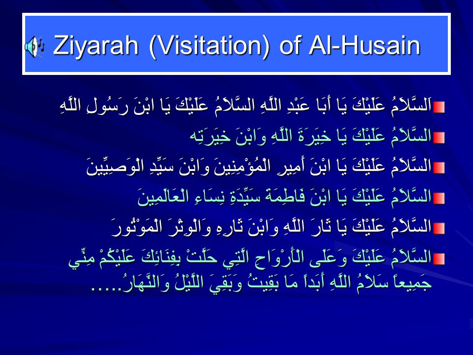Ziyarah (Visitation) of Al-Husain اَلسَّلاَمُ عَلَيْكَ يَا أَبَا عَبْدِ اللَّهِ السَّلاَمُ عَلَيْكَ يَا ابْنَ رَسُولِ اللَّهِ‏ السَّلاَمُ عَلَيْكَ يَا