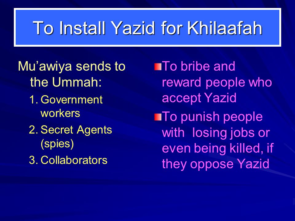To Install Yazid for Khilaafah Mu'awiya sends to the Ummah: 1. 1.Government workers 2. 2.Secret Agents (spies) 3. 3.Collaborators To bribe and reward
