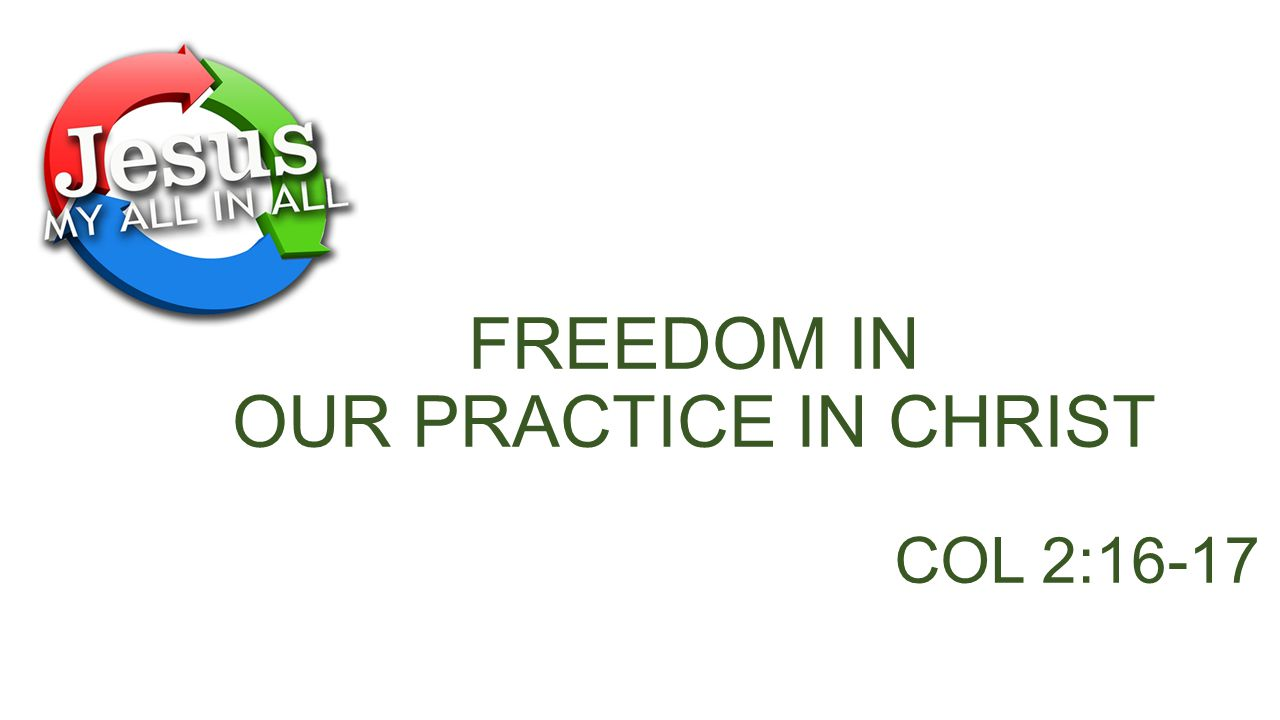 FREEDOM IN OUR PRACTICE IN CHRIST COL 2:16-17