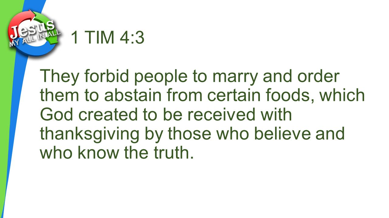1 TIM 4:3 They forbid people to marry and order them to abstain from certain foods, which God created to be received with thanksgiving by those who believe and who know the truth.