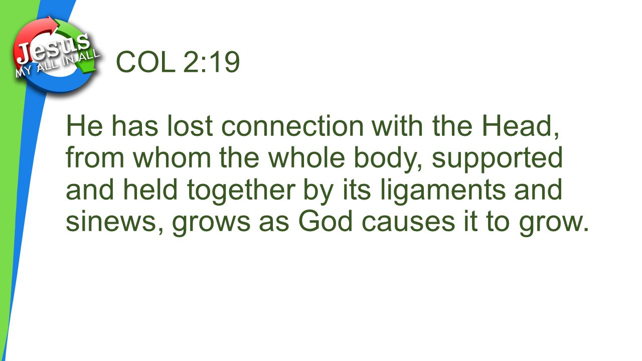COL 2:19 He has lost connection with the Head, from whom the whole body, supported and held together by its ligaments and sinews, grows as God causes it to grow.