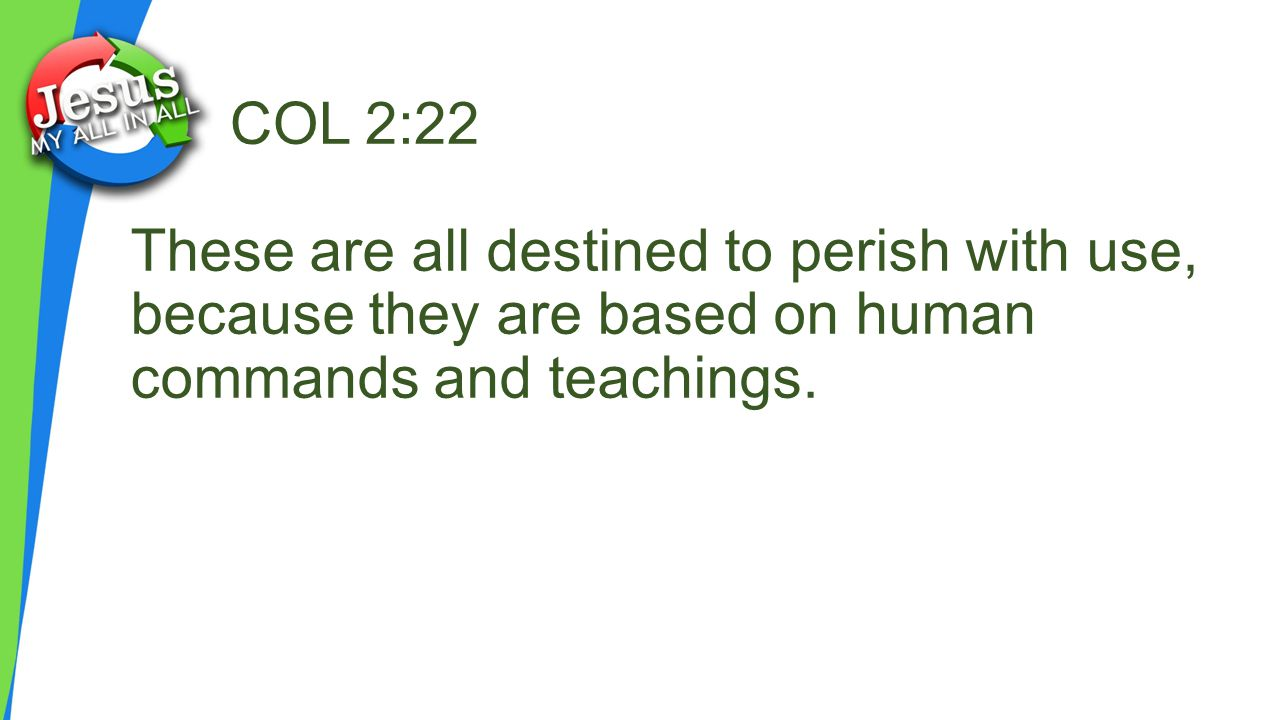 COL 2:22 These are all destined to perish with use, because they are based on human commands and teachings.
