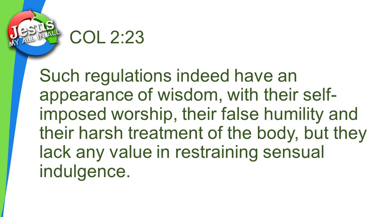 COL 2:23 Such regulations indeed have an appearance of wisdom, with their self- imposed worship, their false humility and their harsh treatment of the body, but they lack any value in restraining sensual indulgence.