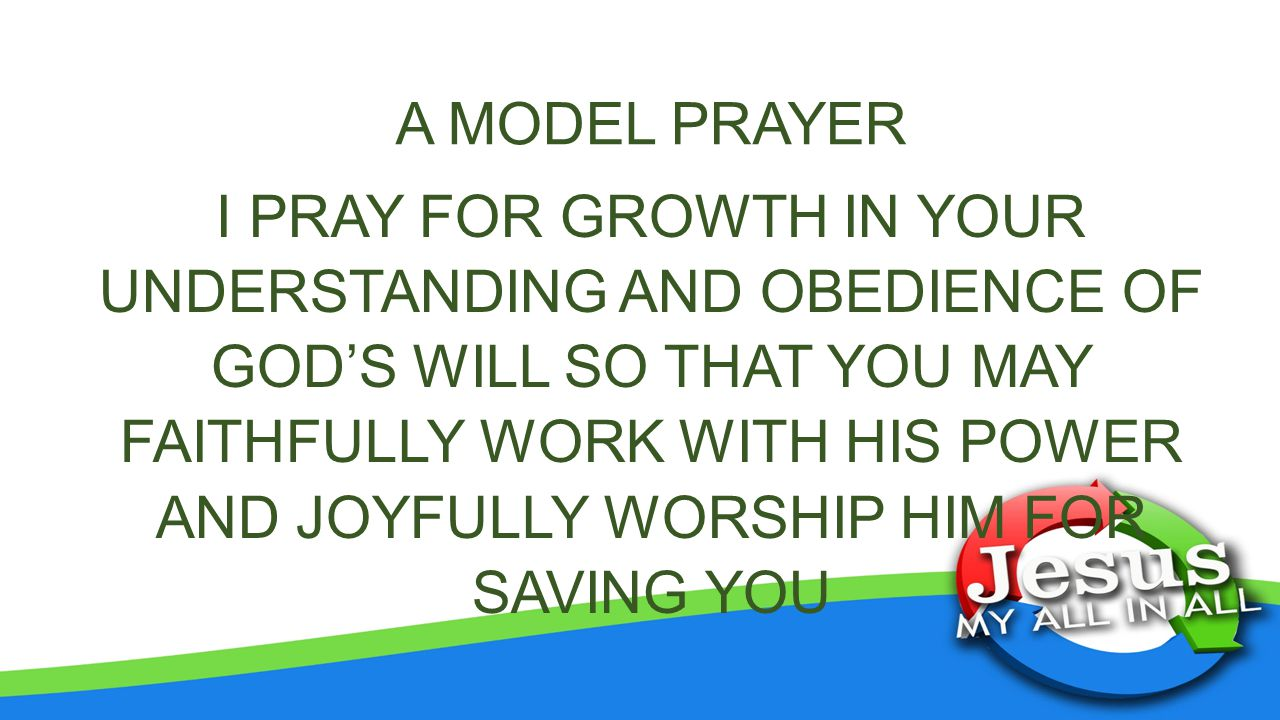 A MODEL PRAYER I PRAY FOR GROWTH IN YOUR UNDERSTANDING AND OBEDIENCE OF GOD'S WILL SO THAT YOU MAY FAITHFULLY WORK WITH HIS POWER AND JOYFULLY WORSHIP HIM FOR SAVING YOU