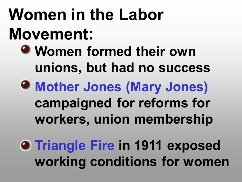 Women in the Labor Movement: Women formed their own unions, but had no success Mother Jones (Mary Jones) campaigned for reforms for workers, union mem