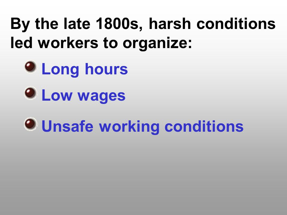 By the late 1800s, harsh conditions led workers to organize: Long hours Low wages Unsafe working conditions
