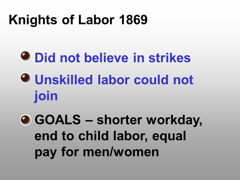 Knights of Labor 1869 Did not believe in strikes Unskilled labor could not join GOALS – shorter workday, end to child labor, equal pay for men/women