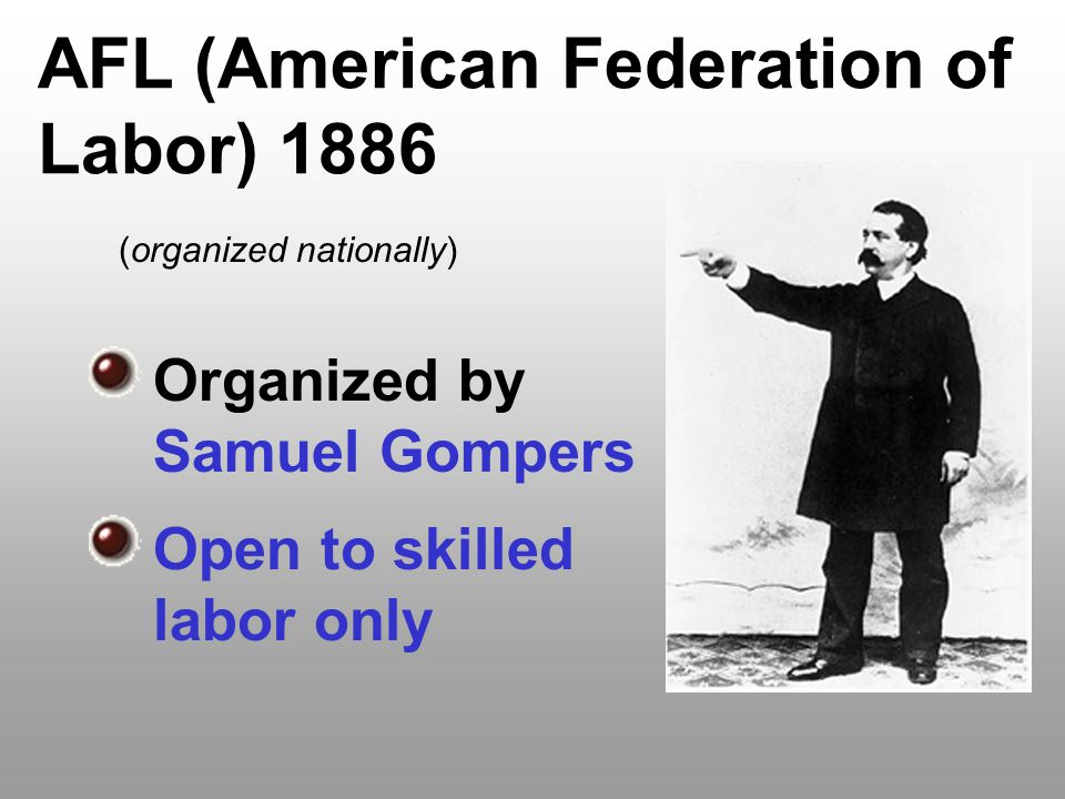 AFL (American Federation of Labor) 1886 Organized by Samuel Gompers Open to skilled labor only (organized nationally)