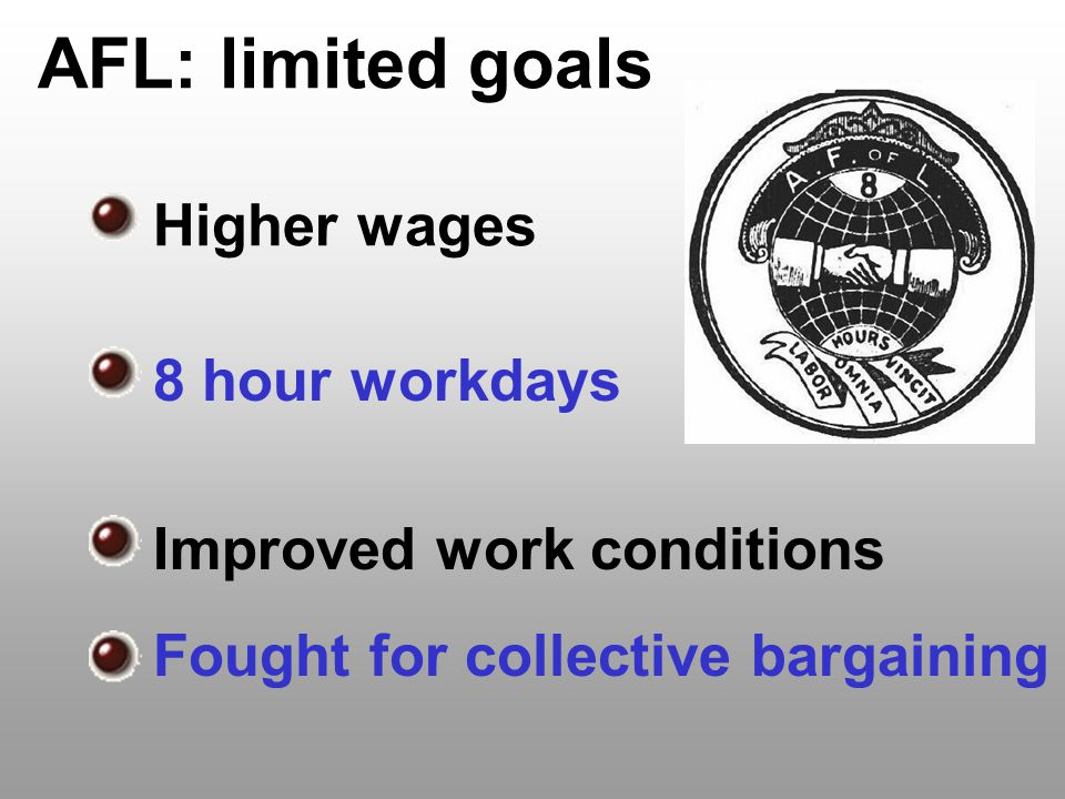 AFL: limited goals Higher wages 8 hour workdays Improved work conditions Fought for collective bargaining
