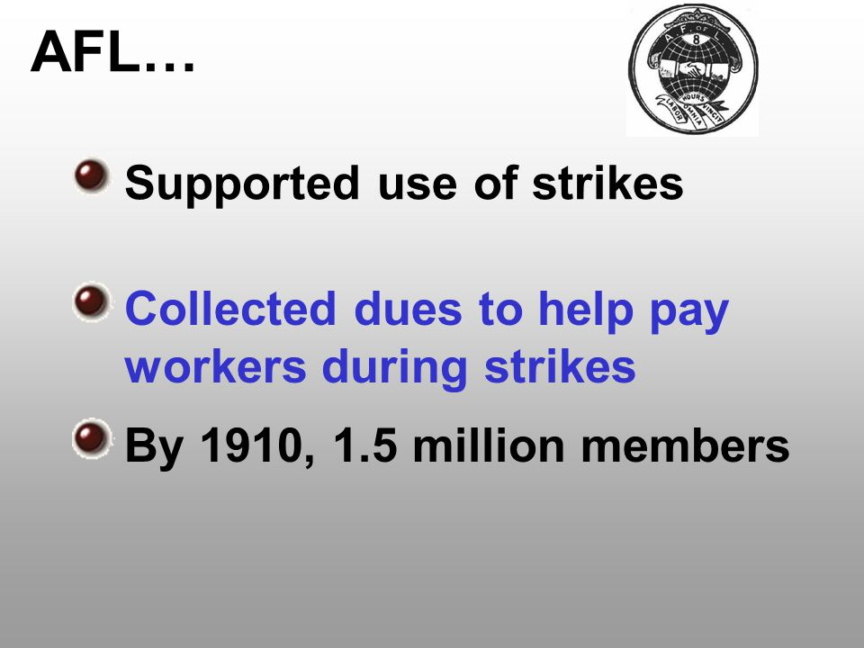 AFL… Supported use of strikes Collected dues to help pay workers during strikes By 1910, 1.5 million members