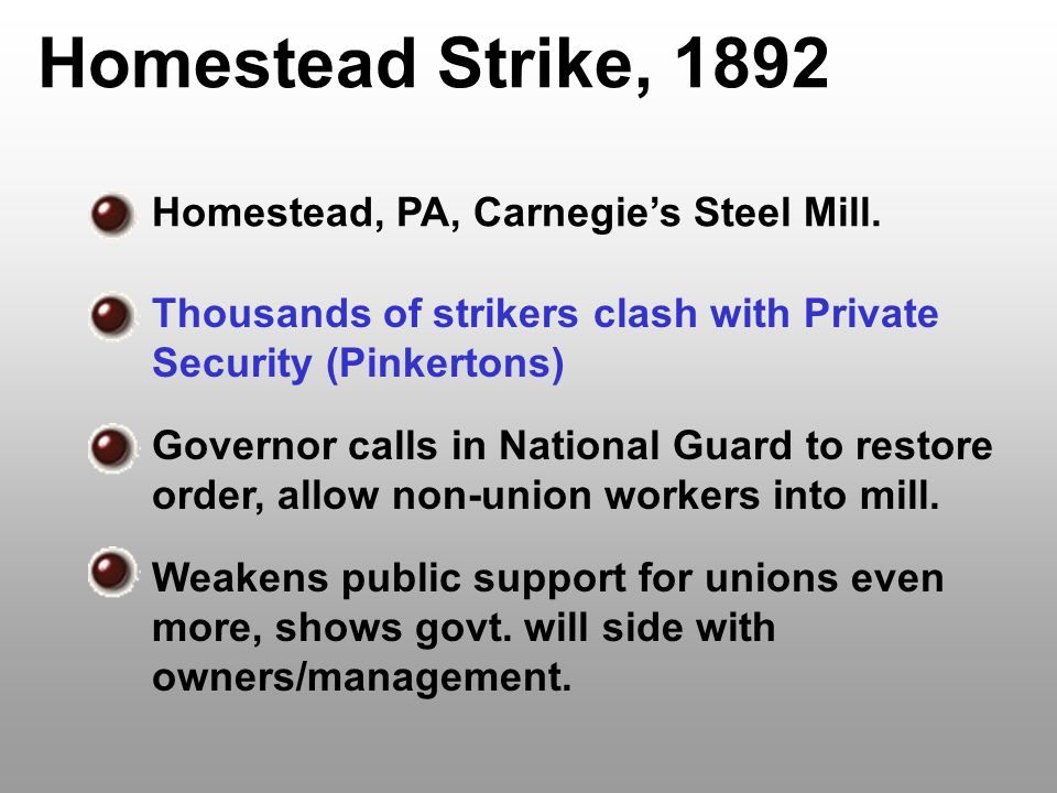 Homestead Strike, 1892 Homestead, PA, Carnegie's Steel Mill. Thousands of strikers clash with Private Security (Pinkertons) Governor calls in National