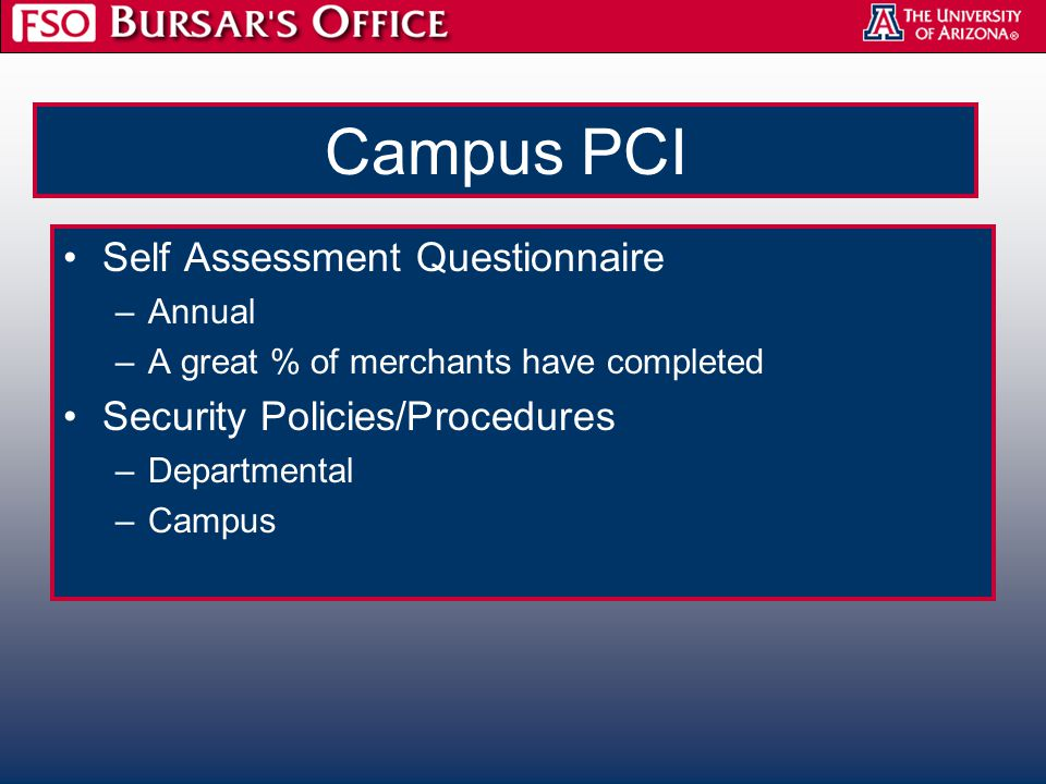 Campus PCI Self Assessment Questionnaire –Annual –A great % of merchants have completed Security Policies/Procedures –Departmental –Campus