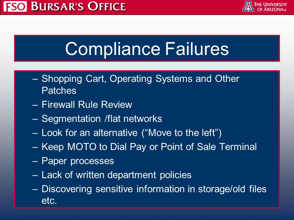 Compliance Failures –Shopping Cart, Operating Systems and Other Patches –Firewall Rule Review –Segmentation /flat networks –Look for an alternative ( Move to the left ) –Keep MOTO to Dial Pay or Point of Sale Terminal –Paper processes –Lack of written department policies –Discovering sensitive information in storage/old files etc.