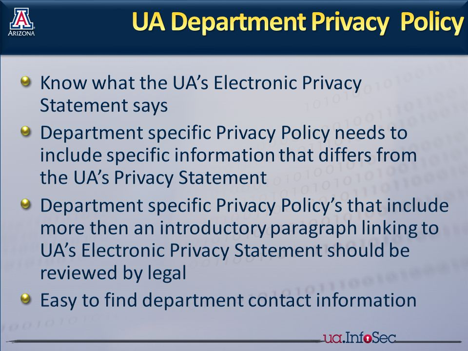 Know what the UA's Electronic Privacy Statement says Department specific Privacy Policy needs to include specific information that differs from the UA's Privacy Statement Department specific Privacy Policy's that include more then an introductory paragraph linking to UA's Electronic Privacy Statement should be reviewed by legal Easy to find department contact information