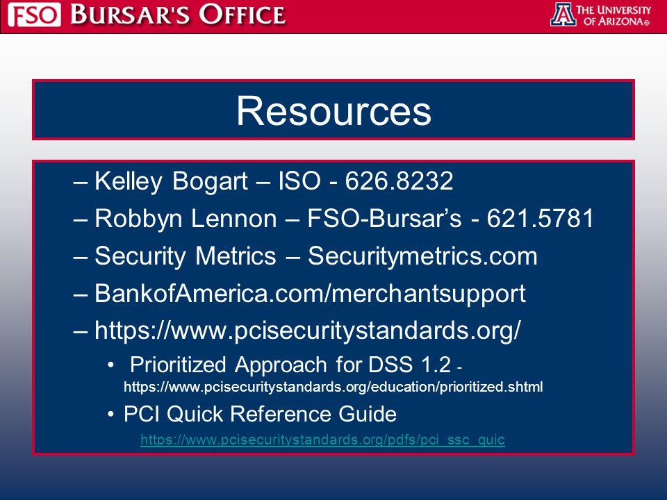 Resources –Kelley Bogart – ISO - 626.8232 –Robbyn Lennon – FSO-Bursar's - 621.5781 –Security Metrics – Securitymetrics.com –BankofAmerica.com/merchantsupport –https://www.pcisecuritystandards.org/ Prioritized Approach for DSS 1.2 - https://www.pcisecuritystandards.org/education/prioritized.shtml PCI Quick Reference Guide https://www.pcisecuritystandards.org/pdfs/pci_ssc_quic