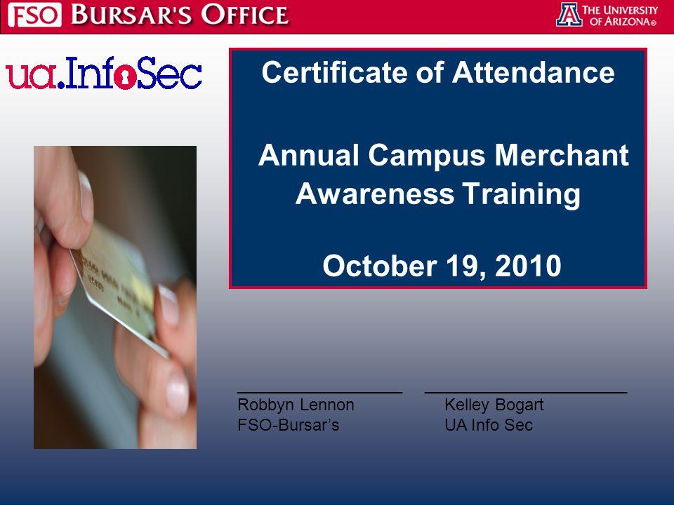 Certificate of Attendance Annual Campus Merchant Awareness Training October 19, 2010 __________________ ______________________ Robbyn Lennon Kelley Bogart FSO-Bursar's UA Info Sec