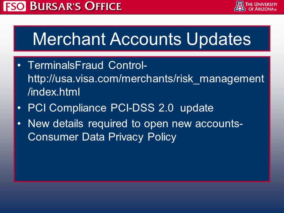 Merchant Accounts Updates TerminalsFraud Control- http://usa.visa.com/merchants/risk_management /index.html PCI Compliance PCI-DSS 2.0 update New details required to open new accounts- Consumer Data Privacy Policy