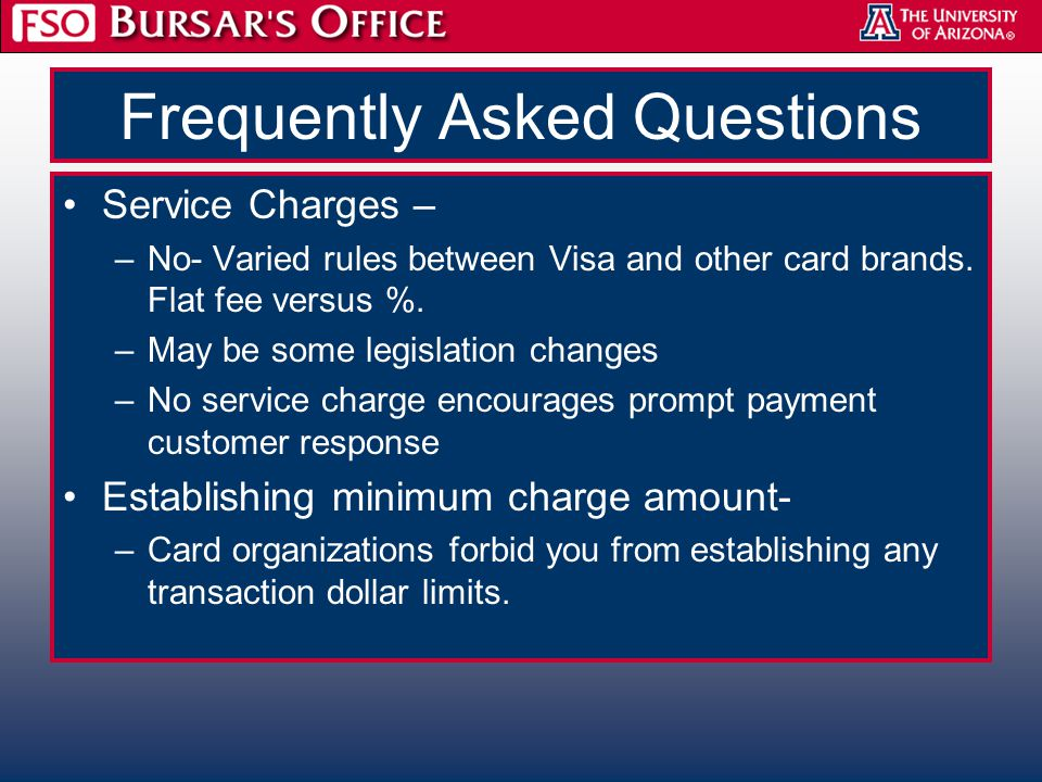 Frequently Asked Questions Service Charges – –No- Varied rules between Visa and other card brands. Flat fee versus %. –May be some legislation changes
