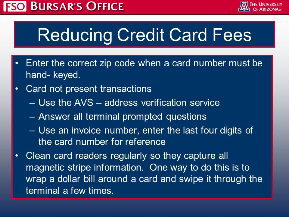 Reducing Credit Card Fees Enter the correct zip code when a card number must be hand- keyed. Card not present transactions –Use the AVS – address veri