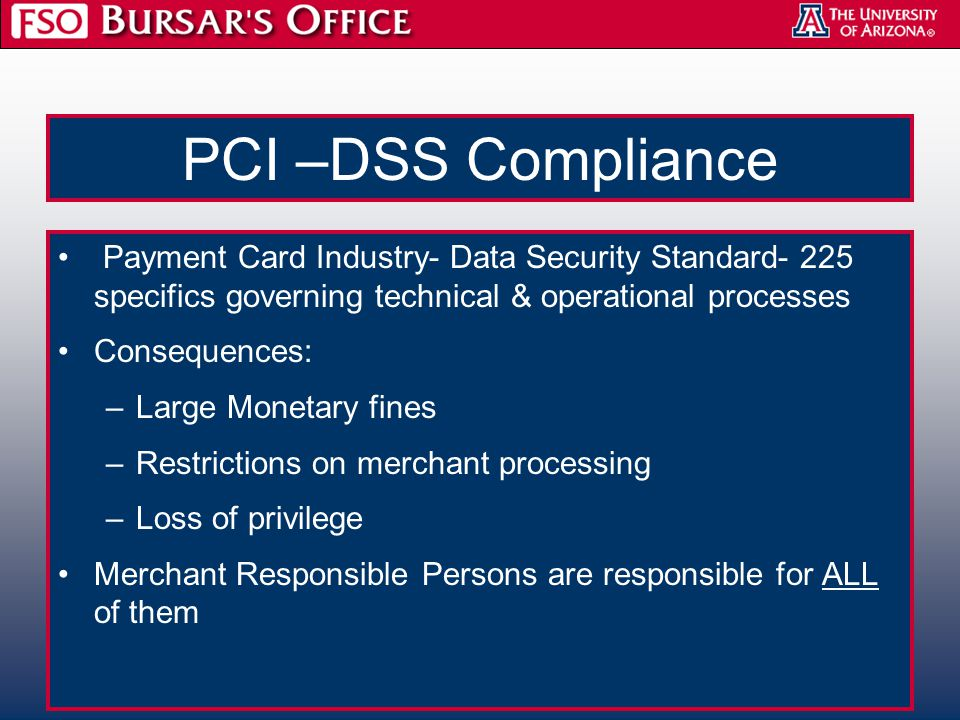 PCI –DSS Compliance Payment Card Industry- Data Security Standard- 225 specifics governing technical & operational processes Consequences: –Large Monetary fines –Restrictions on merchant processing –Loss of privilege Merchant Responsible Persons are responsible for ALL of them