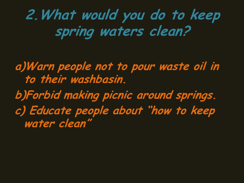 2.What would you do to keep spring waters clean.