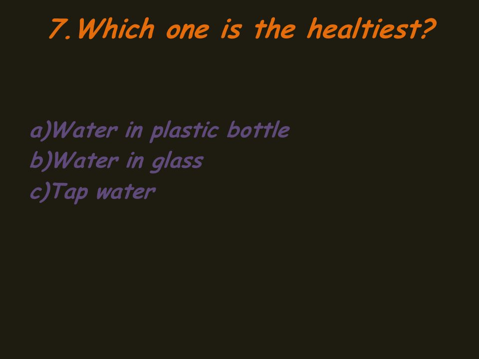 7.Which one is the healtiest a)Water in plastic bottle b)Water in glass c)Tap water