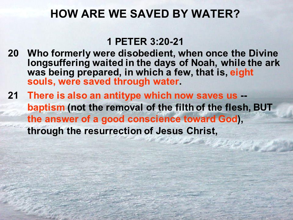 HOW ARE WE SAVED BY WATER? 1 PETER 3:20-21 20Who formerly were disobedient, when once the Divine longsuffering waited in the days of Noah, while the a