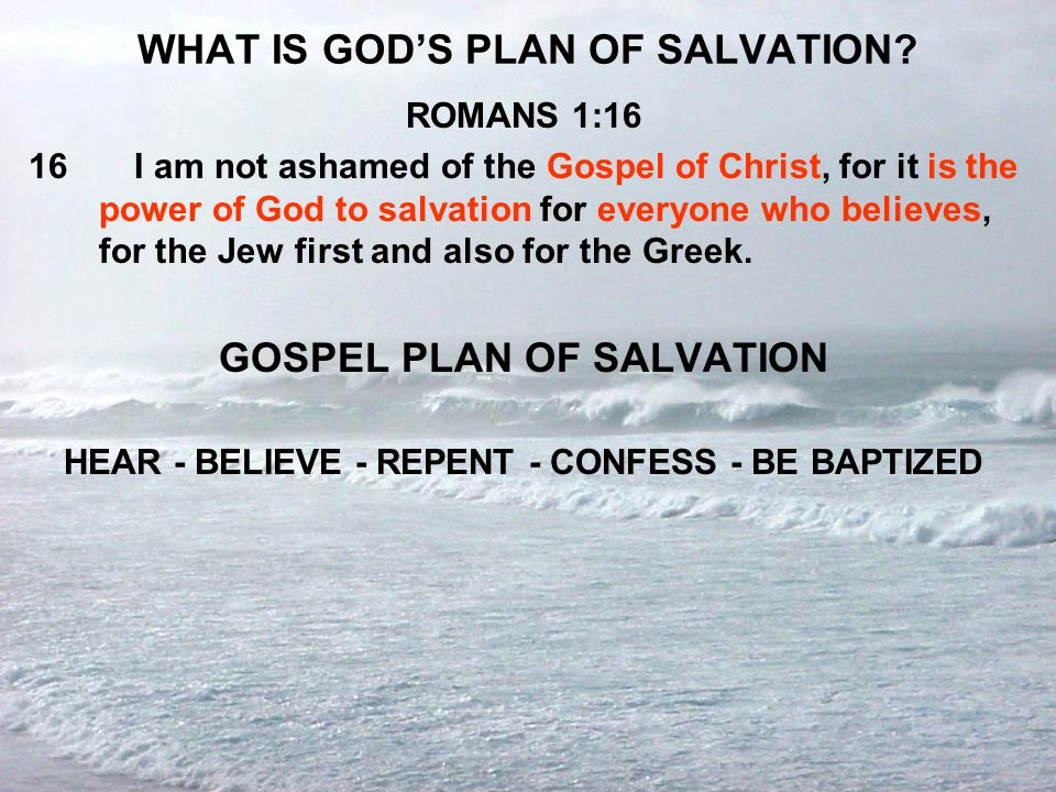 WHAT IS GOD'S PLAN OF SALVATION? ROMANS 1:16 16I am not ashamed of the Gospel of Christ, for it is the power of God to salvation for everyone who beli