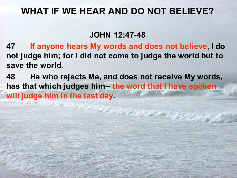 WHAT IF WE HEAR AND DO NOT BELIEVE? JOHN 12:47-48 47If anyone hears My words and does not believe, I do not judge him; for I did not come to judge the