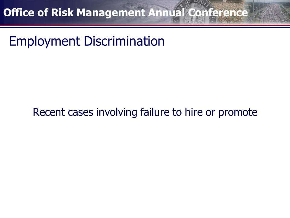 Office of Risk Management Annual Conference Employment Discrimination Recent cases involving failure to hire or promote